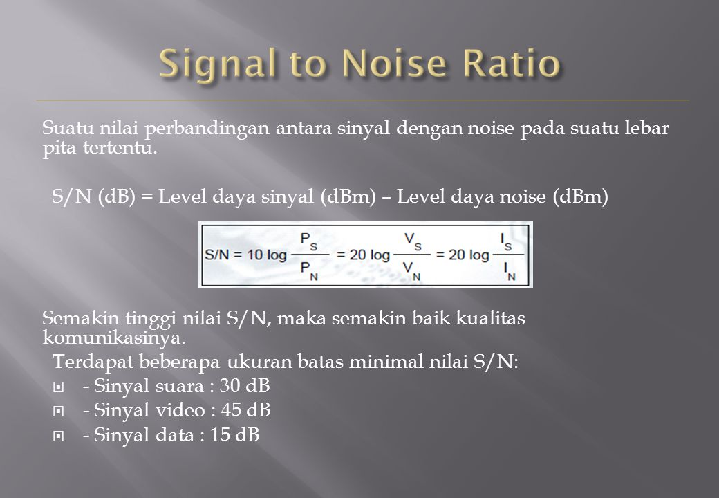 Suatu nilai perbandingan antara sinyal dengan noise pada suatu lebar pita tertentu. S/N (dB) = Level daya sinyal (dBm) – Level daya noise (dBm) Semaki