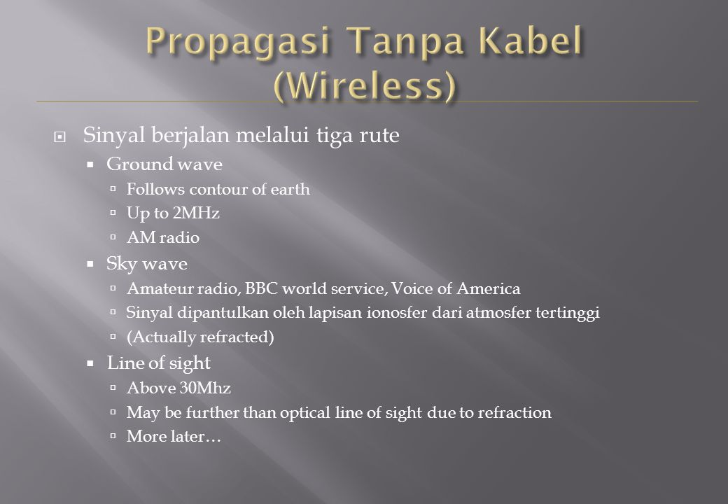  Sinyal berjalan melalui tiga rute  Ground wave  Follows contour of earth  Up to 2MHz  AM radio  Sky wave  Amateur radio, BBC world service, Voice of America  Sinyal dipantulkan oleh lapisan ionosfer dari atmosfer tertinggi  (Actually refracted)  Line of sight  Above 30Mhz  May be further than optical line of sight due to refraction  More later…