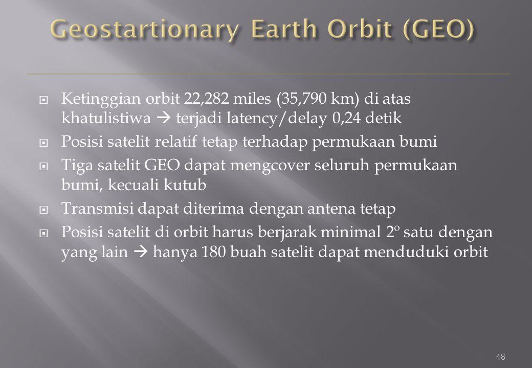 48  Ketinggian orbit 22,282 miles (35,790 km) di atas khatulistiwa  terjadi latency/delay 0,24 detik  Posisi satelit relatif tetap terhadap permukaan bumi  Tiga satelit GEO dapat mengcover seluruh permukaan bumi, kecuali kutub  Transmisi dapat diterima dengan antena tetap  Posisi satelit di orbit harus berjarak minimal 2º satu dengan yang lain  hanya 180 buah satelit dapat menduduki orbit