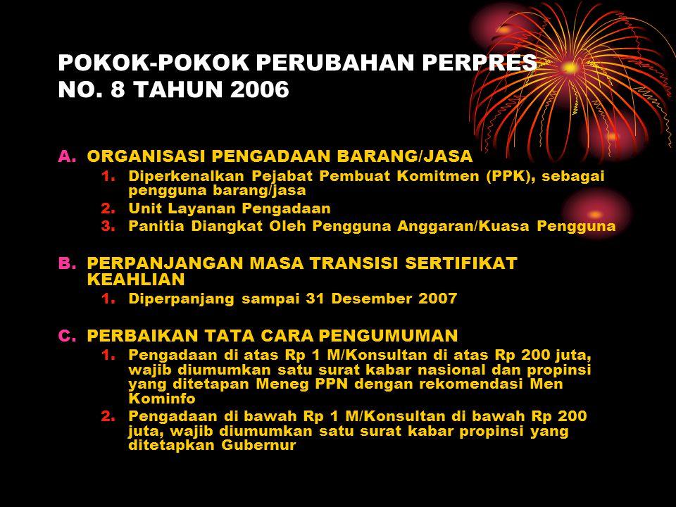 POKOK-POKOK PERUBAHAN PERPRES NO. 8 TAHUN 2006 A.ORGANISASI PENGADAAN BARANG/JASA 1.Diperkenalkan Pejabat Pembuat Komitmen (PPK), sebagai pengguna bar