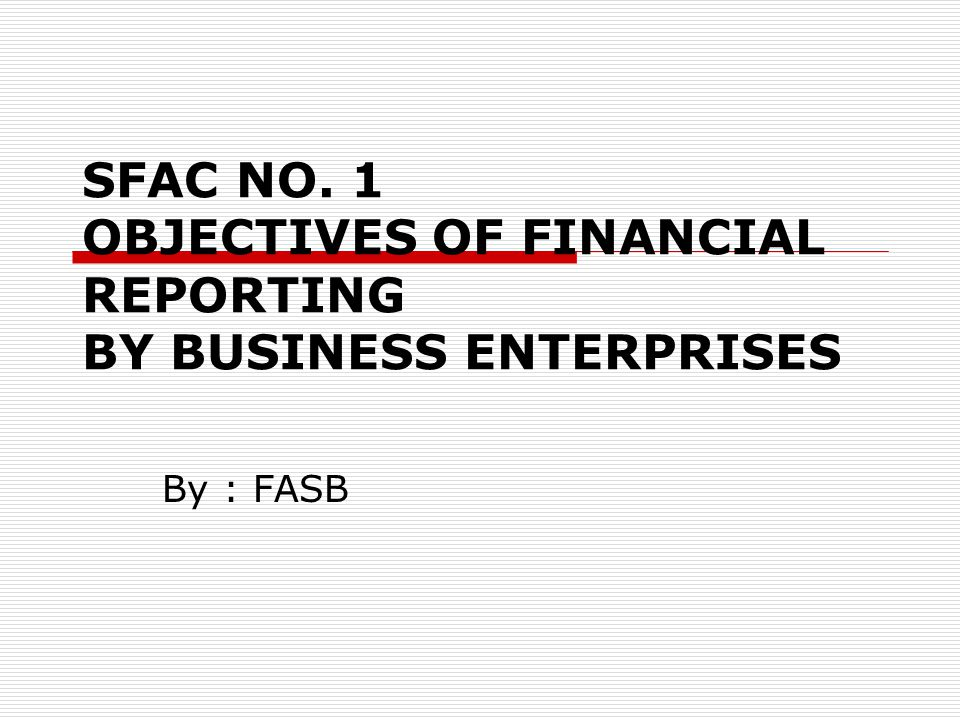 SFAC NO. 1 OBJECTIVES OF FINANCIAL REPORTING BY BUSINESS ENTERPRISES By : FASB