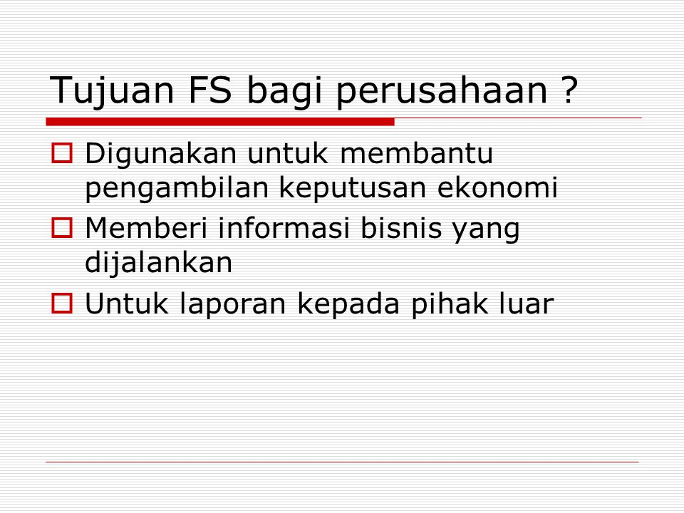 Tujuan FS bagi perusahaan ? DDigunakan untuk membantu pengambilan keputusan ekonomi MMemberi informasi bisnis yang dijalankan UUntuk laporan kep