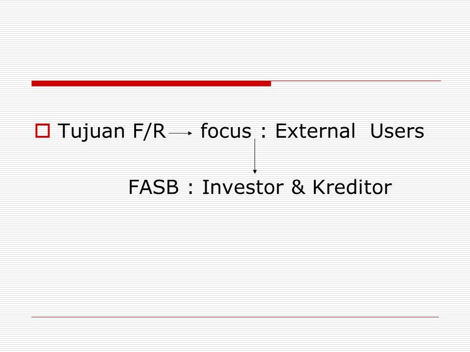Tujuan F/R MMenyediakan informasi yang berguna bagi pengguna dalam membuat keputusan secara rasional IInformasi yang dihasilkan harus membantu menilai dan mengakses cash flow masa depan (Jumlah, Waktu, Kepastian) MMenyediakan informasi mengenai sumberdaya ekonomi perusahaan dan segala hal yang berkaitan dengannya.
