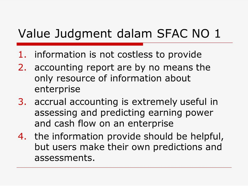 Value Judgment dalam SFAC NO 1 1.information is not costless to provide 2.accounting report are by no means the only resource of information about enterprise 3.accrual accounting is extremely useful in assessing and predicting earning power and cash flow on an enterprise 4.the information provide should be helpful, but users make their own predictions and assessments.