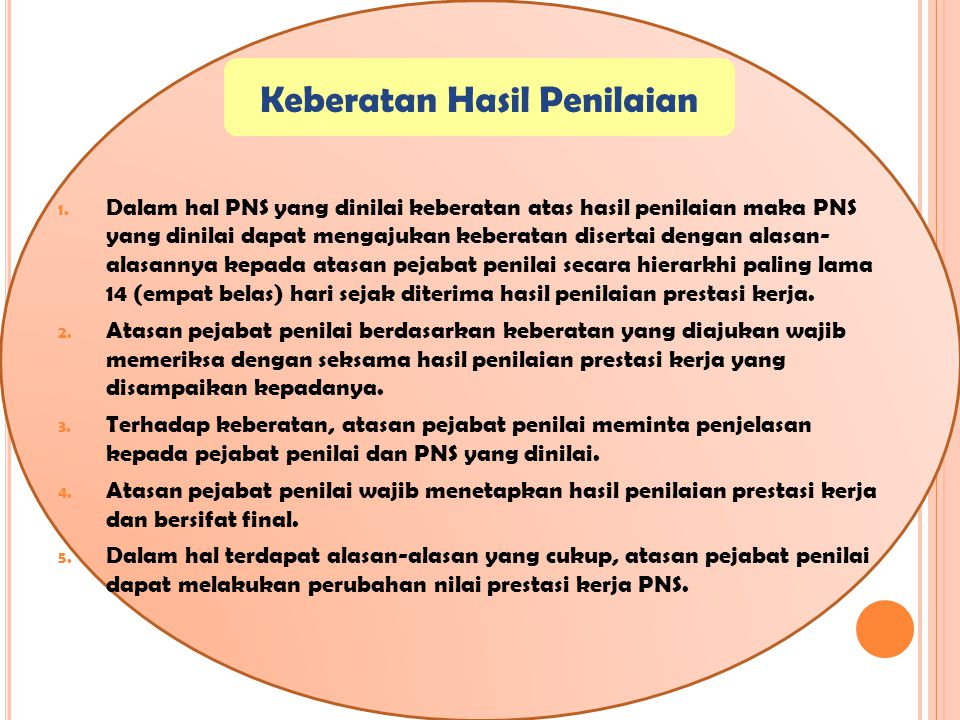 Keberatan Hasil Penilaian 1. Dalam hal PNS yang dinilai keberatan atas hasil penilaian maka PNS yang dinilai dapat mengajukan keberatan disertai denga
