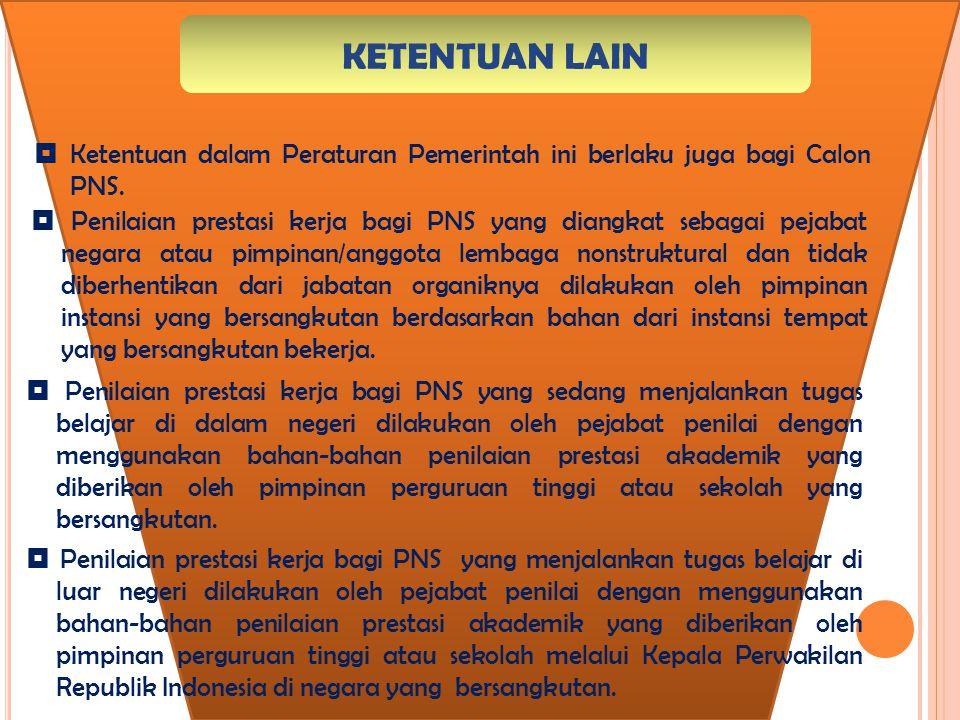 KETENTUAN LAIN  Ketentuan dalam Peraturan Pemerintah ini berlaku juga bagi Calon PNS.  Penilaian prestasi kerja bagi PNS yang diangkat sebagai pejab