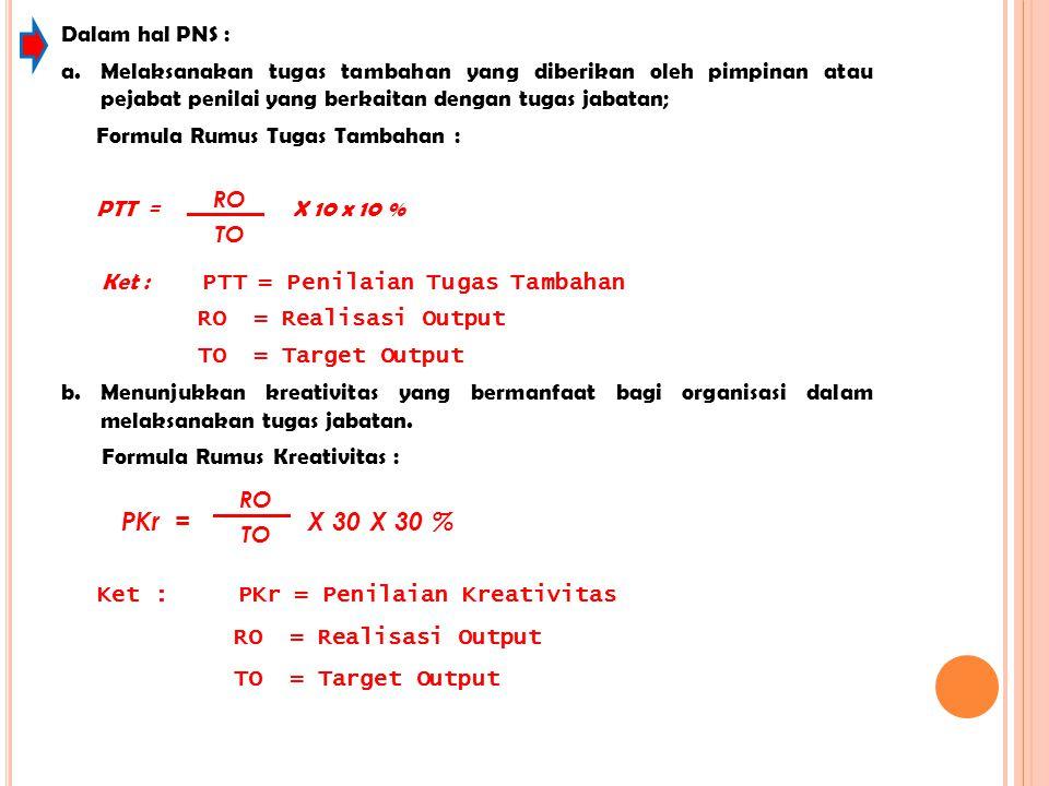 Ket : PKr = Penilaian Kreativitas RO = Realisasi Output TO = Target Output Dalam hal PNS : a.Melaksanakan tugas tambahan yang diberikan oleh pimpinan
