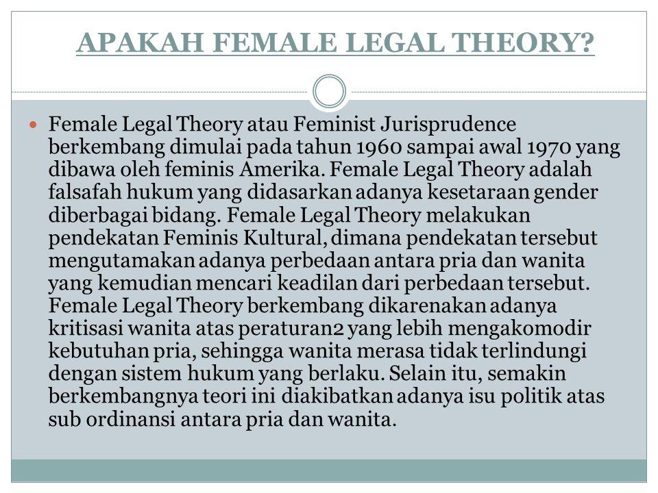 APAKAH FEMALE LEGAL THEORY? Female Legal Theory atau Feminist Jurisprudence berkembang dimulai pada tahun 1960 sampai awal 1970 yang dibawa oleh femin