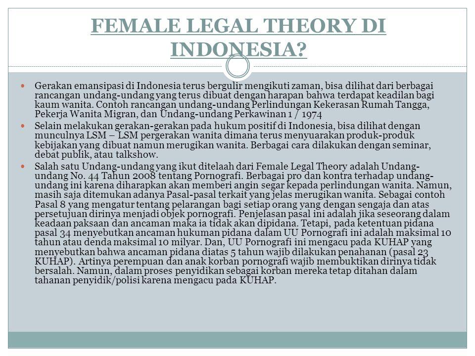 FEMALE LEGAL THEORY DI INDONESIA? Gerakan emansipasi di Indonesia terus bergulir mengikuti zaman, bisa dilihat dari berbagai rancangan undang-undang y
