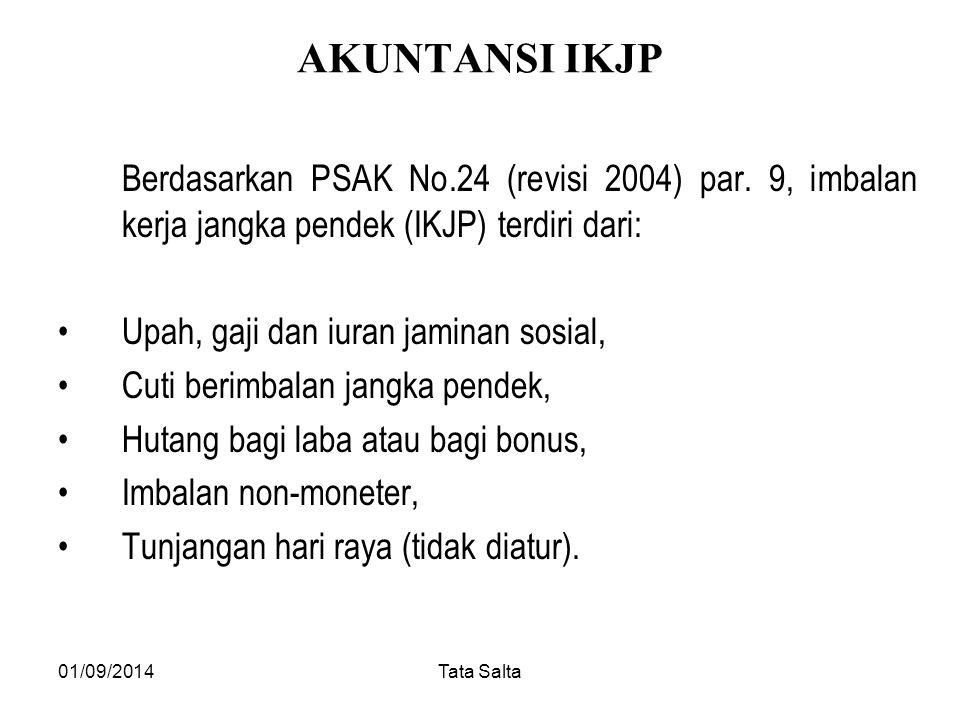 01/09/2014Tata Salta AKUNTANSI IKJP Berdasarkan PSAK No.24 (revisi 2004) par. 9, imbalan kerja jangka pendek (IKJP) terdiri dari: Upah, gaji dan iuran