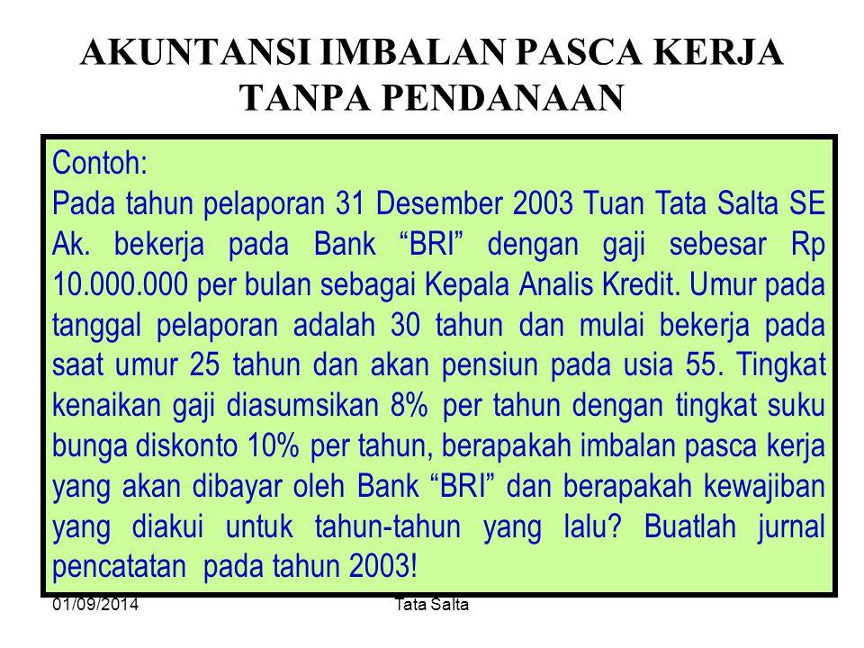 01/09/2014Tata Salta AKUNTANSI IMBALAN PASCA KERJA TANPA PENDANAAN Contoh: Pada tahun pelaporan 31 Desember 2003 Tuan Tata Salta SE Ak. bekerja pada B