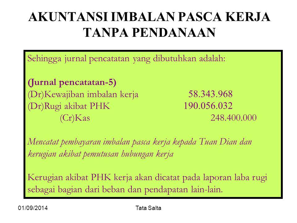 01/09/2014Tata Salta AKUNTANSI IMBALAN PASCA KERJA TANPA PENDANAAN Sehingga jurnal pencatatan yang dibutuhkan adalah: (Jurnal pencatatan-5) (Dr)Kewaji