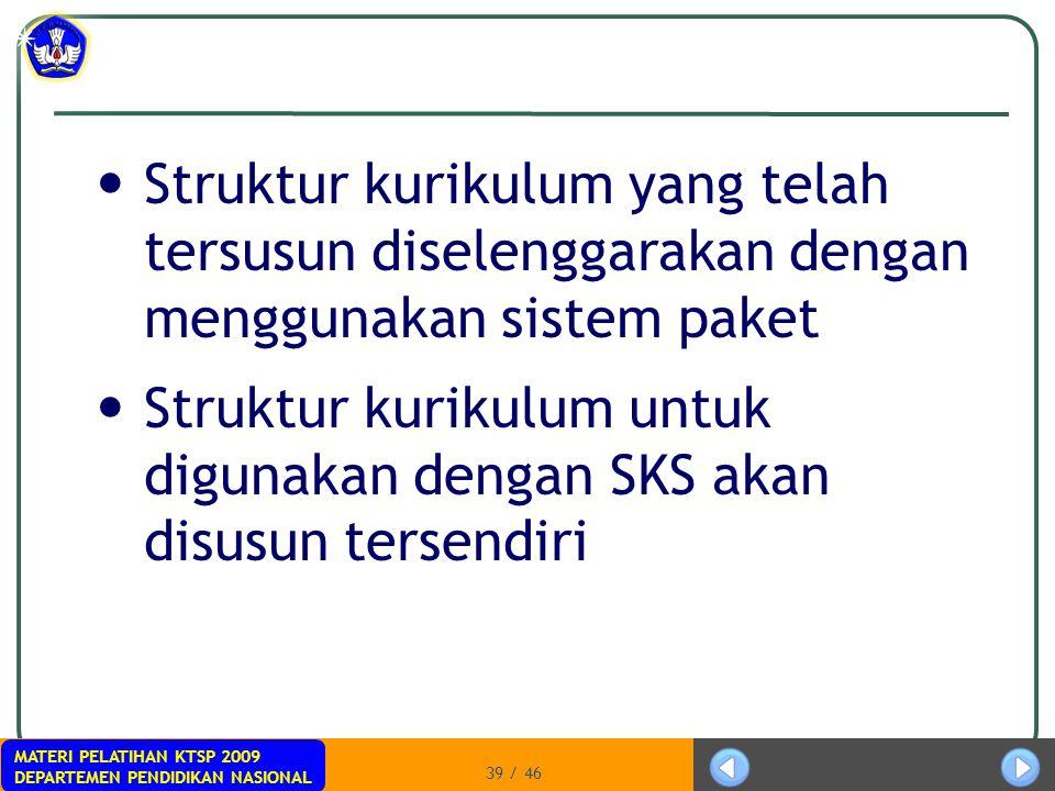 MATERI PELATIHAN KTSP 2009 DEPARTEMEN PENDIDIKAN NASIONAL 39 / 46 Struktur kurikulum yang telah tersusun diselenggarakan dengan menggunakan sistem pak