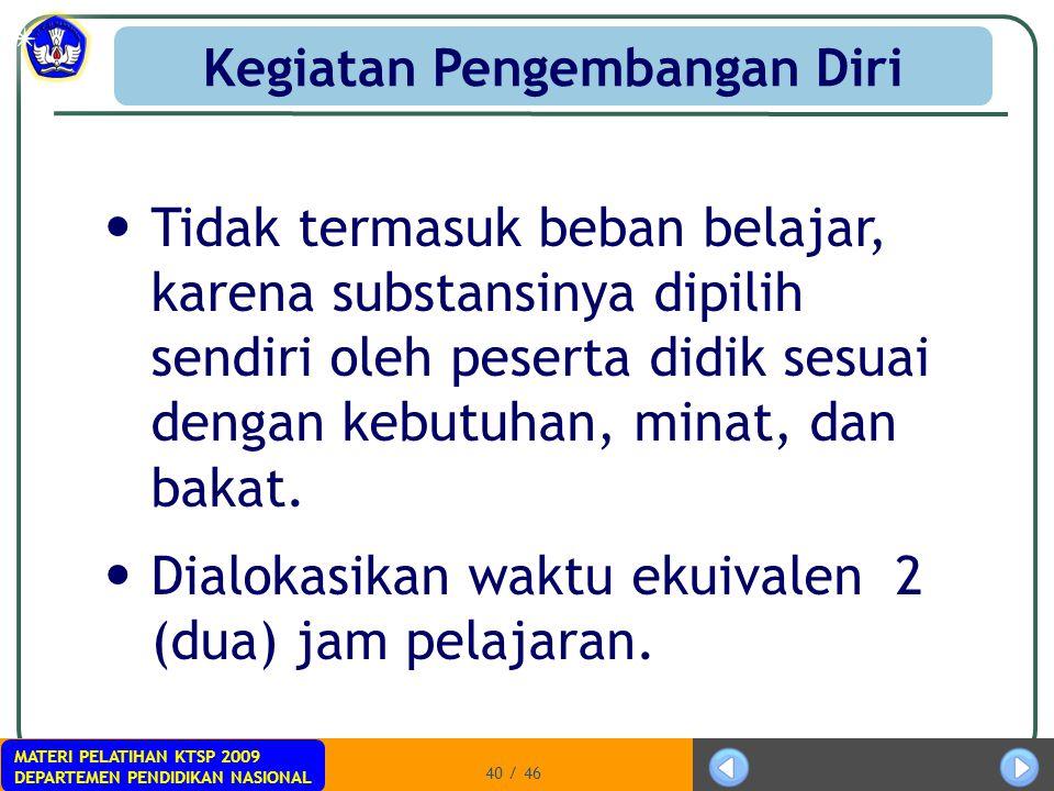 MATERI PELATIHAN KTSP 2009 DEPARTEMEN PENDIDIKAN NASIONAL 40 / 46 Tidak termasuk beban belajar, karena substansinya dipilih sendiri oleh peserta didik