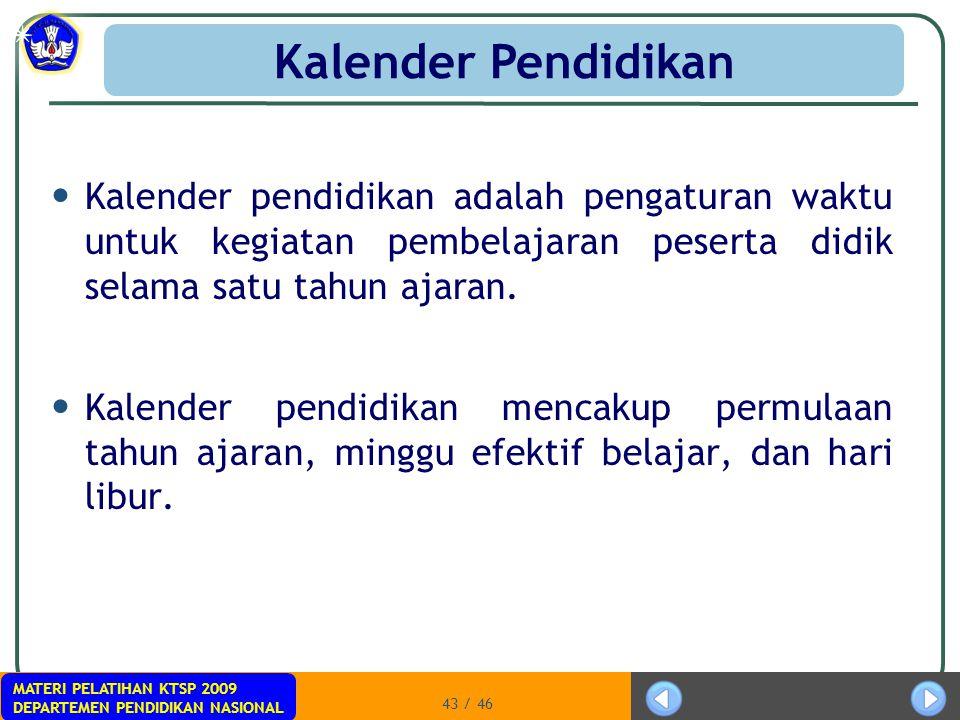 MATERI PELATIHAN KTSP 2009 DEPARTEMEN PENDIDIKAN NASIONAL 43 / 46 Kalender pendidikan adalah pengaturan waktu untuk kegiatan pembelajaran peserta didi