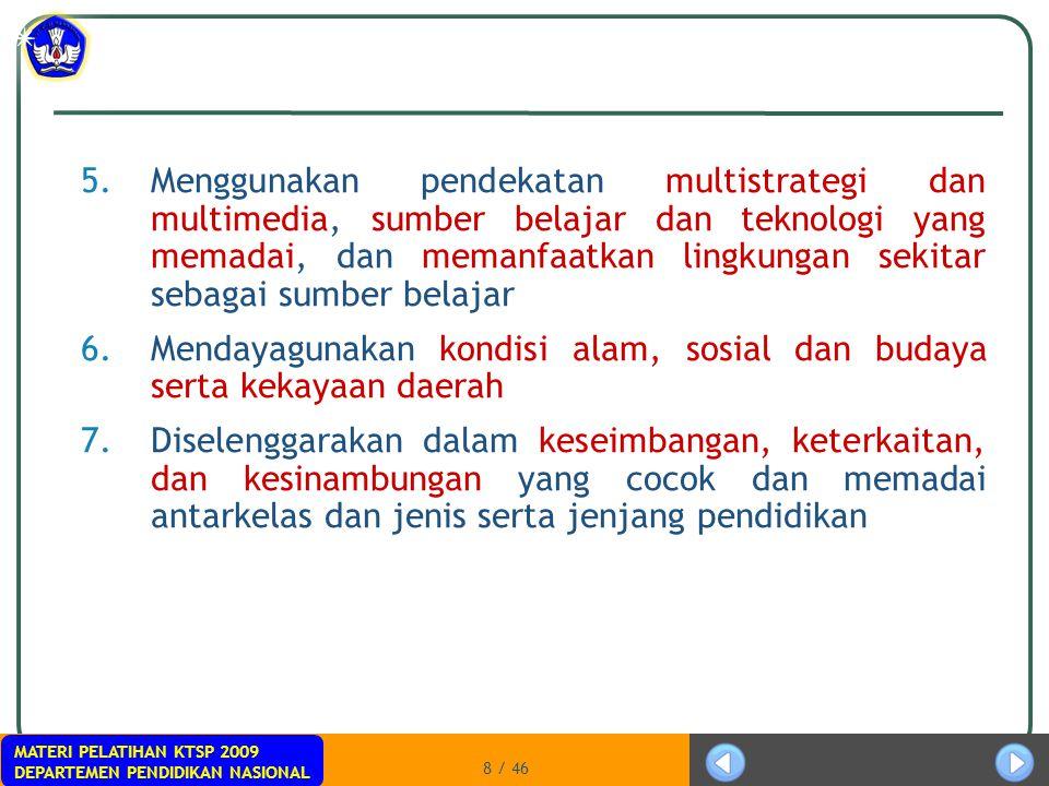 MATERI PELATIHAN KTSP 2009 DEPARTEMEN PENDIDIKAN NASIONAL 8 / 46 5.Menggunakan pendekatan multistrategi dan multimedia, sumber belajar dan teknologi y