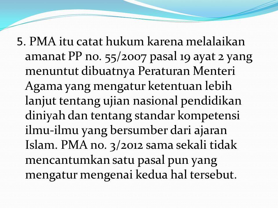 5. PMA itu catat hukum karena melalaikan amanat PP no. 55/2007 pasal 19 ayat 2 yang menuntut dibuatnya Peraturan Menteri Agama yang mengatur ketentuan