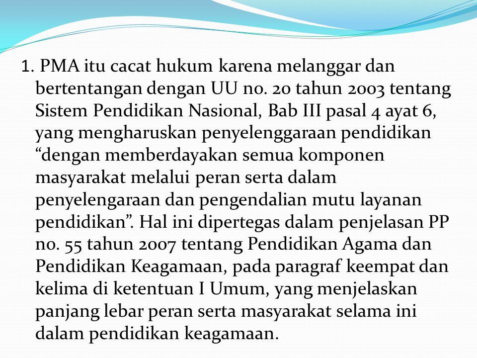1. PMA itu cacat hukum karena melanggar dan bertentangan dengan UU no. 20 tahun 2003 tentang Sistem Pendidikan Nasional, Bab III pasal 4 ayat 6, yang