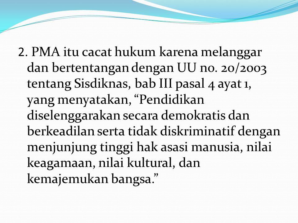 """2. PMA itu cacat hukum karena melanggar dan bertentangan dengan UU no. 20/2003 tentang Sisdiknas, bab III pasal 4 ayat 1, yang menyatakan, """"Pendidikan"""
