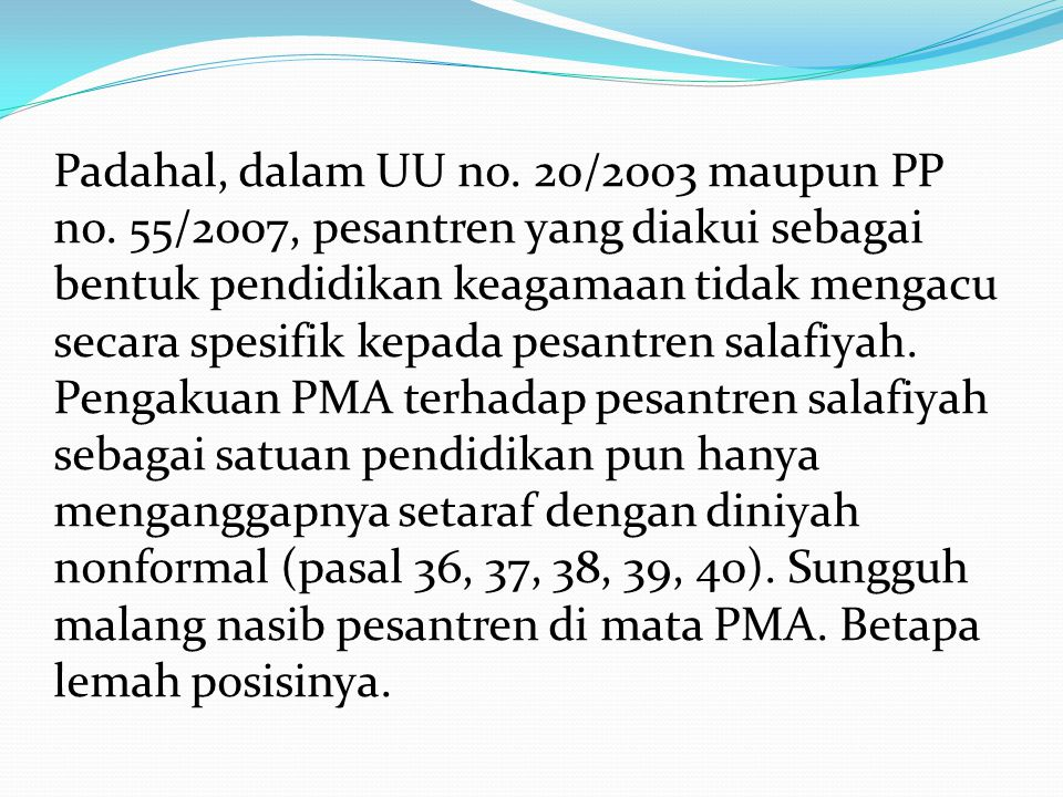 Padahal, dalam UU no. 20/2003 maupun PP no. 55/2007, pesantren yang diakui sebagai bentuk pendidikan keagamaan tidak mengacu secara spesifik kepada pe