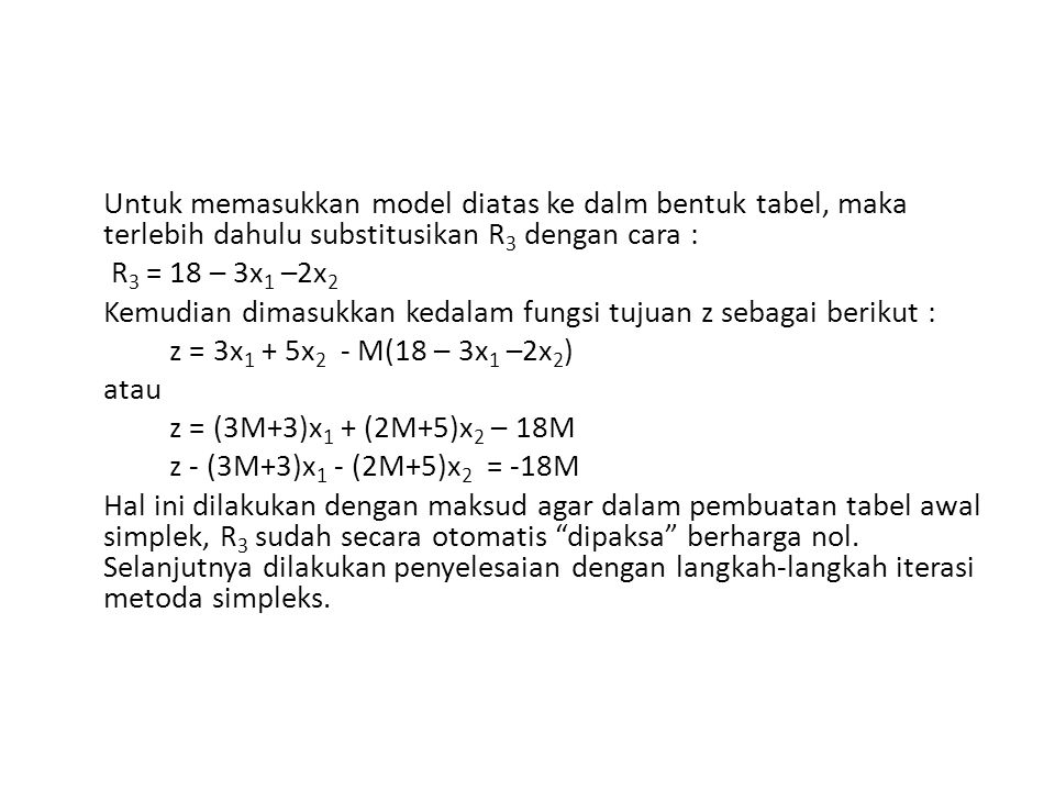 Untuk memasukkan model diatas ke dalm bentuk tabel, maka terlebih dahulu substitusikan R 3 dengan cara : R 3 = 18 – 3x 1 –2x 2 Kemudian dimasukkan ked