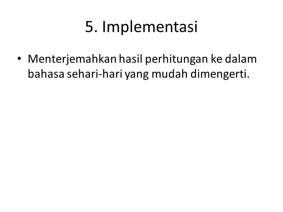 5. Implementasi Menterjemahkan hasil perhitungan ke dalam bahasa sehari-hari yang mudah dimengerti.