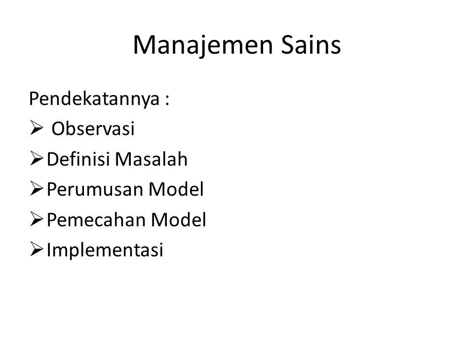 Manajemen Sains Pendekatannya :  Observasi  Definisi Masalah  Perumusan Model  Pemecahan Model  Implementasi