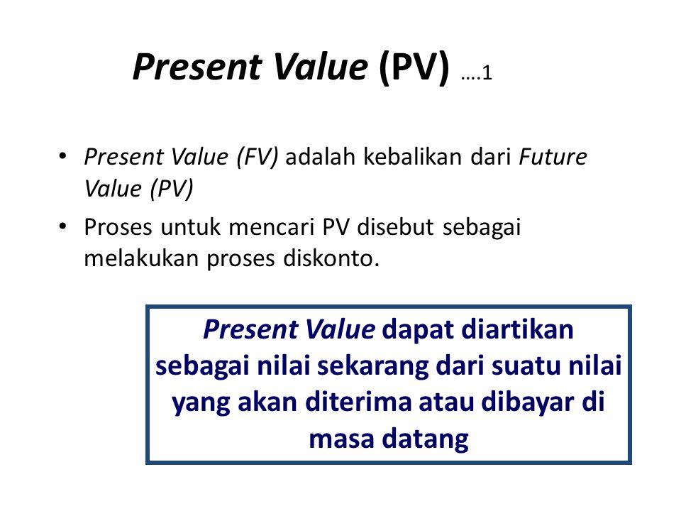Present Value (PV) ….1 Present Value (FV) adalah kebalikan dari Future Value (PV) Proses untuk mencari PV disebut sebagai melakukan proses diskonto. P