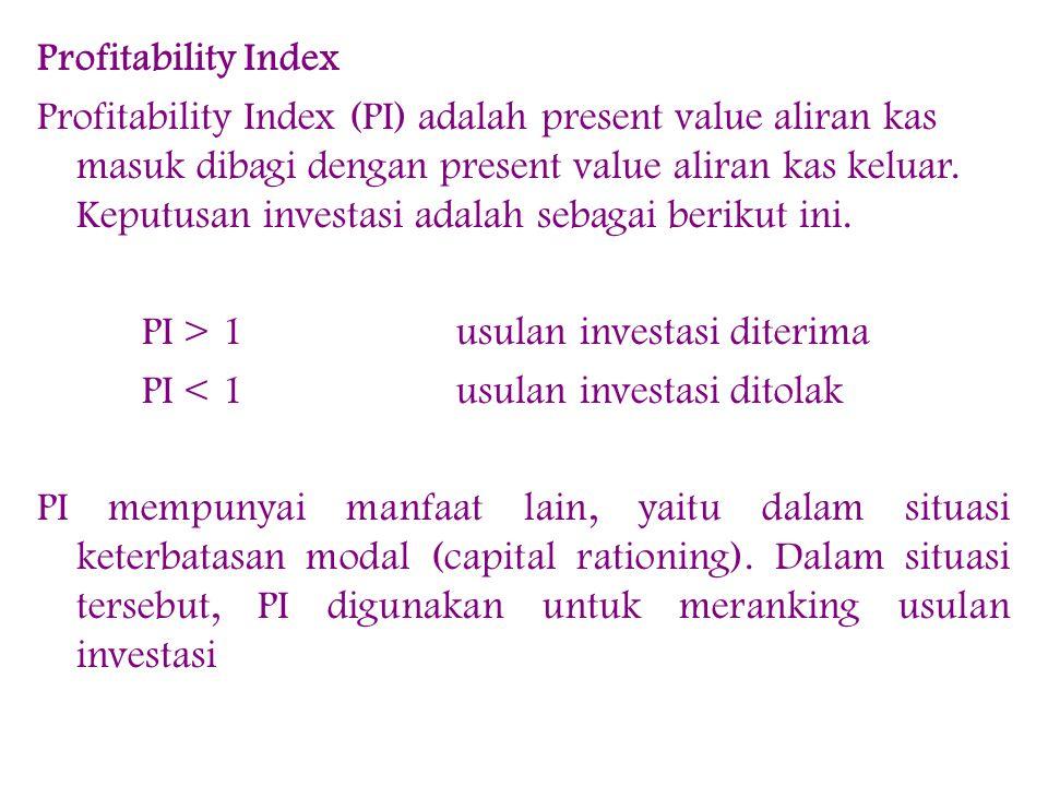 Profitability Index Profitability Index (PI) adalah present value aliran kas masuk dibagi dengan present value aliran kas keluar.