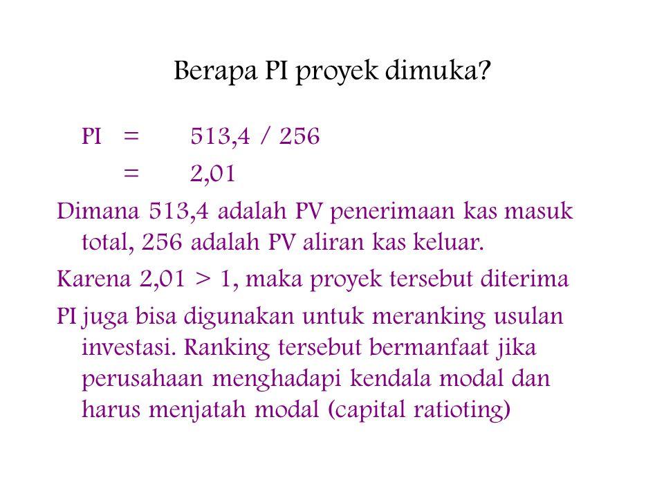 Berapa PI proyek dimuka? PI=513,4 / 256 =2,01 Dimana 513,4 adalah PV penerimaan kas masuk total, 256 adalah PV aliran kas keluar. Karena 2,01 > 1, mak