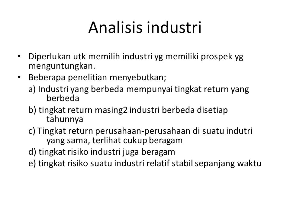Analisis industri Diperlukan utk memilih industri yg memiliki prospek yg menguntungkan. Beberapa penelitian menyebutkan; a) Industri yang berbeda memp