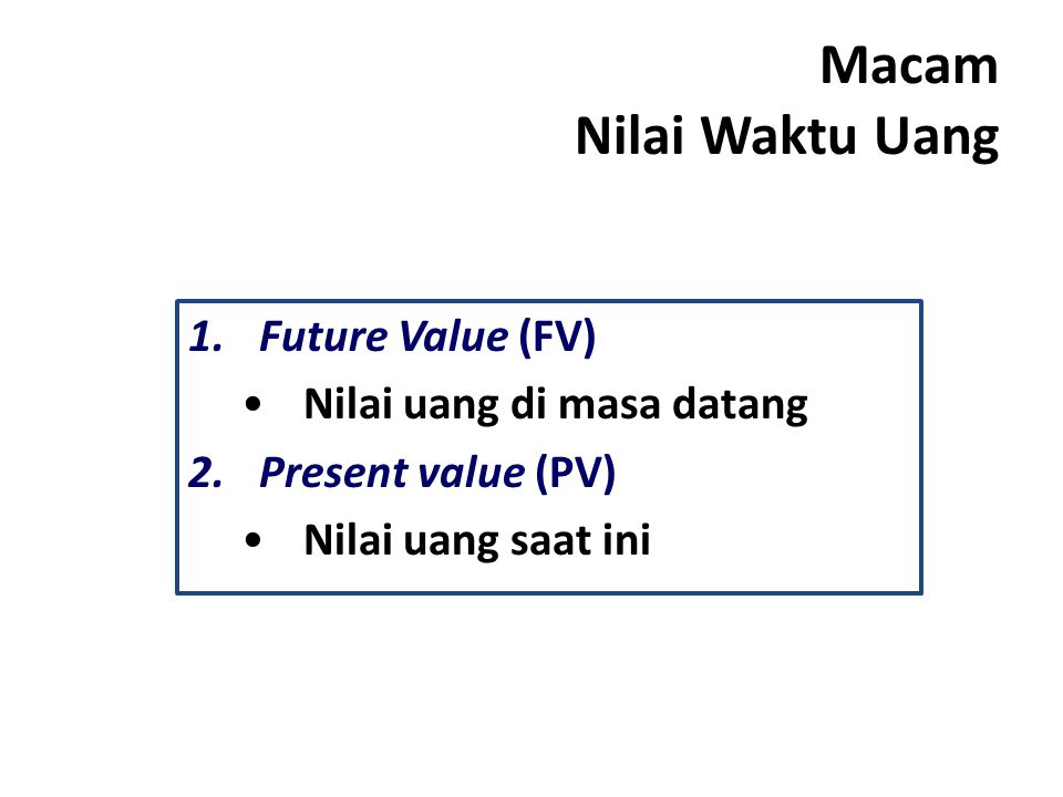 Macam Nilai Waktu Uang 1.Future Value (FV) Nilai uang di masa datang 2.Present value (PV) Nilai uang saat ini