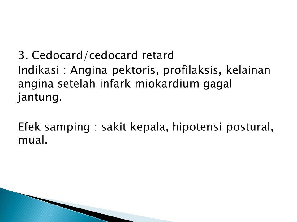 3. Cedocard/cedocard retard Indikasi : Angina pektoris, profilaksis, kelainan angina setelah infark miokardium gagal jantung. Efek samping : sakit kep
