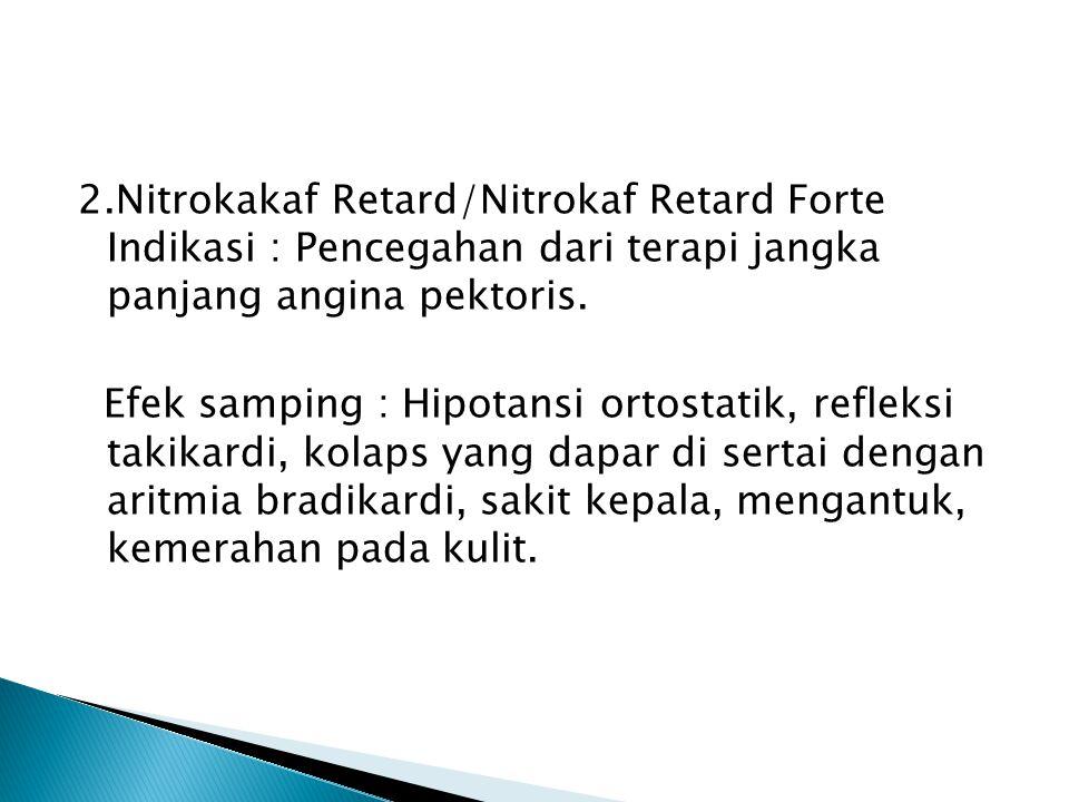2.Nitrokakaf Retard/Nitrokaf Retard Forte Indikasi : Pencegahan dari terapi jangka panjang angina pektoris. Efek samping : Hipotansi ortostatik, refle
