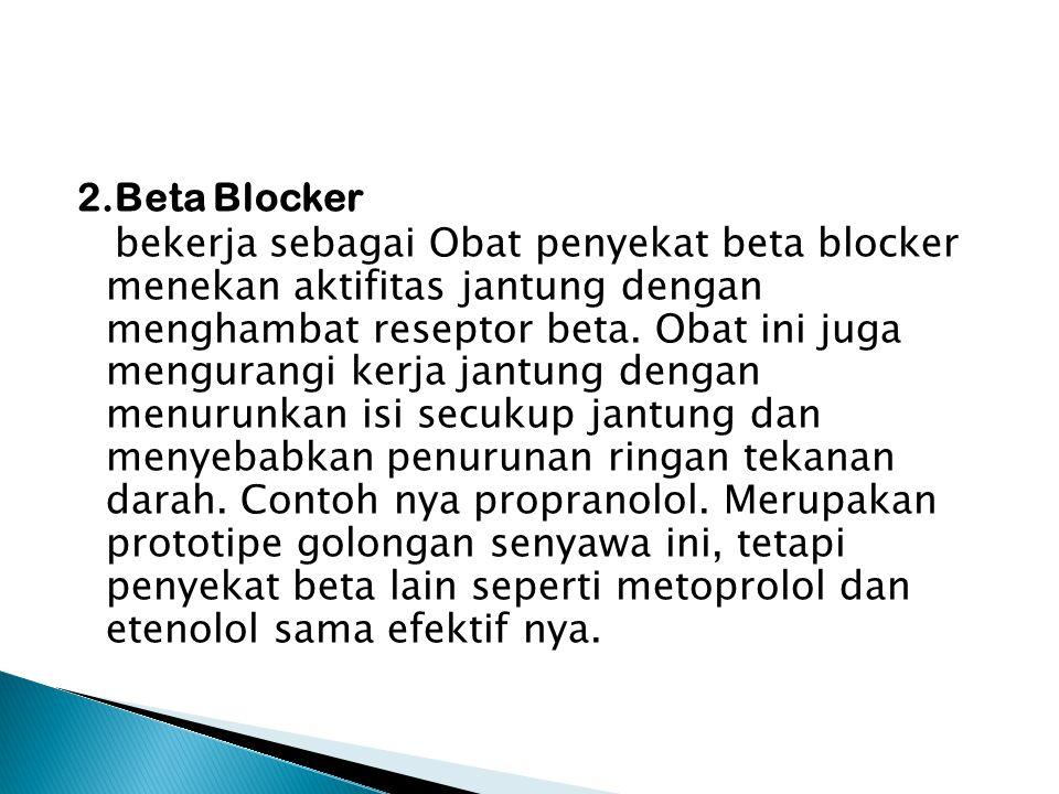 2.Beta Blocker bekerja sebagai Obat penyekat beta blocker menekan aktifitas jantung dengan menghambat reseptor beta. Obat ini juga mengurangi kerja ja