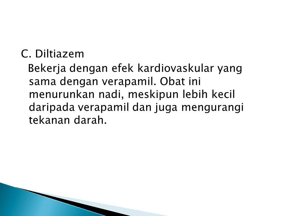 C. Diltiazem Bekerja dengan efek kardiovaskular yang sama dengan verapamil. Obat ini menurunkan nadi, meskipun lebih kecil daripada verapamil dan juga