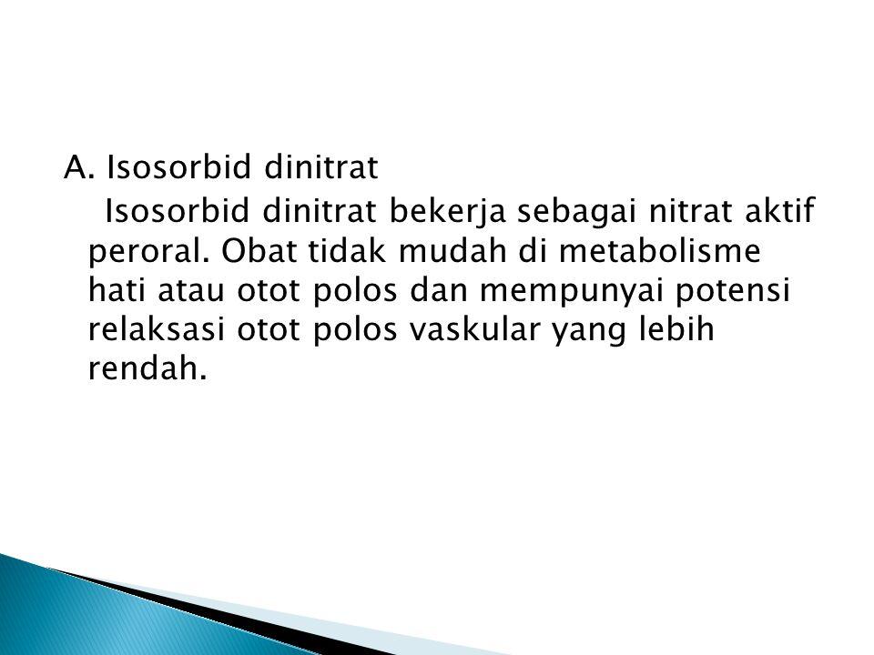 A. Isosorbid dinitrat Isosorbid dinitrat bekerja sebagai nitrat aktif peroral. Obat tidak mudah di metabolisme hati atau otot polos dan mempunyai pote