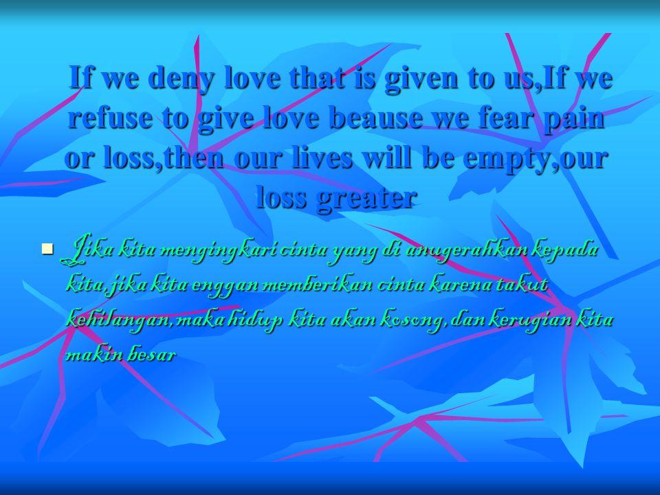 If we deny love that is given to us,If we refuse to give love beause we fear pain or loss,then our lives will be empty,our loss greater If we deny love that is given to us,If we refuse to give love beause we fear pain or loss,then our lives will be empty,our loss greater Jika kita mengingkari cinta yang di anugerahkan kepada kita,jika kita enggan memberikan cinta karena takut kehilangan,maka hidup kita akan kosong,dan kerugian kita makin besar Jika kita mengingkari cinta yang di anugerahkan kepada kita,jika kita enggan memberikan cinta karena takut kehilangan,maka hidup kita akan kosong,dan kerugian kita makin besar
