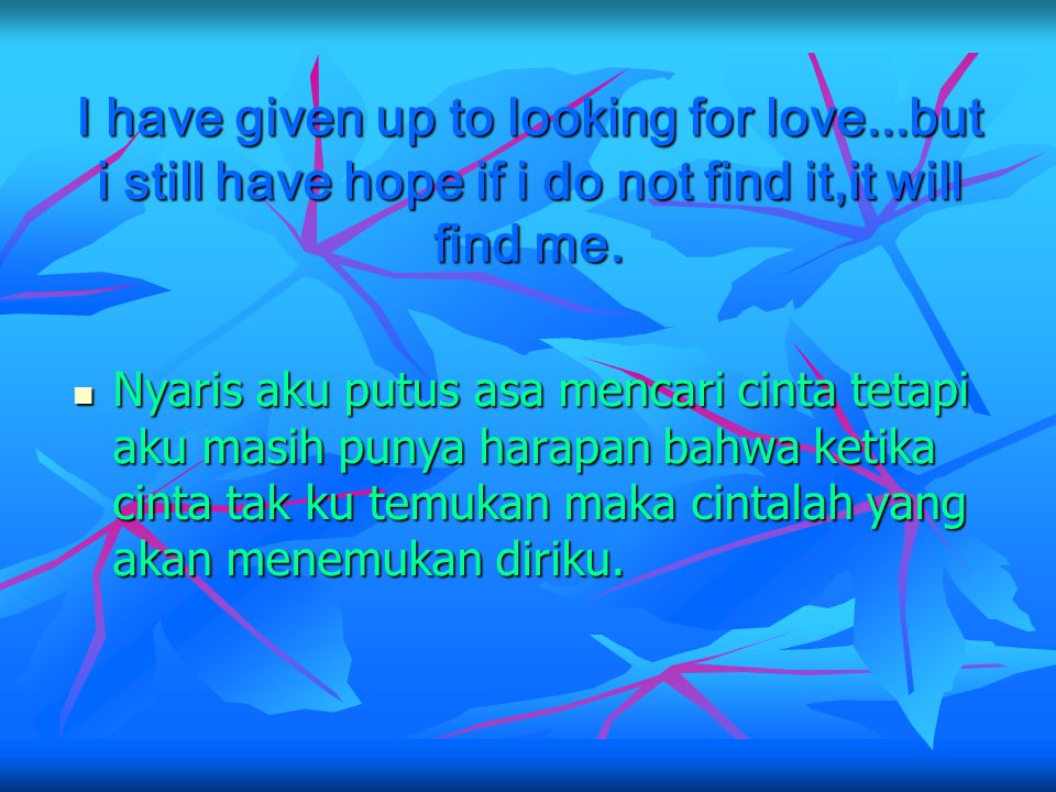 I have given up to looking for love...but i still have hope if i do not find it,it will find me.