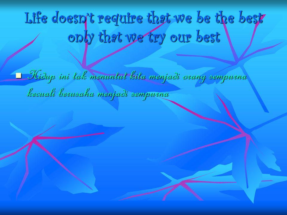 Life doesn't require that we be the best only that we try our best Hidup ini tak menuntut kita menjadi orang sempurna kecuali berusaha menjadi sempurn