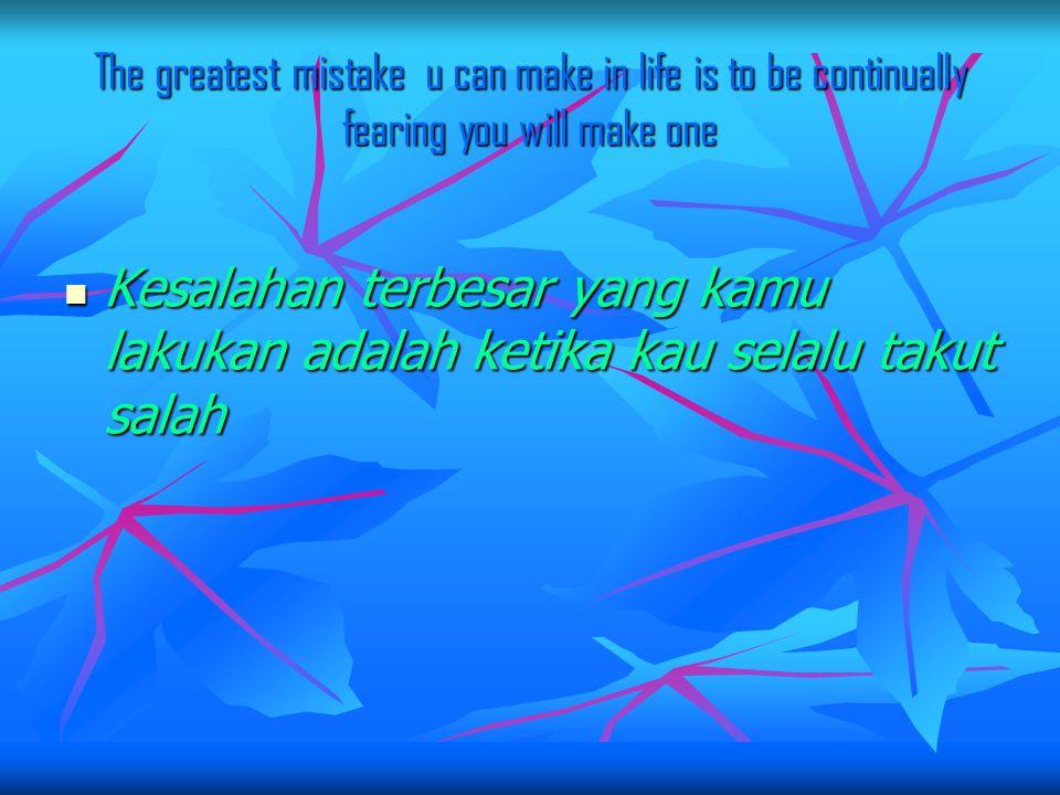 The greatest mistake u can make in life is to be continually fearing you will make one Kesalahan terbesar yang kamu lakukan adalah ketika kau selalu takut salah Kesalahan terbesar yang kamu lakukan adalah ketika kau selalu takut salah