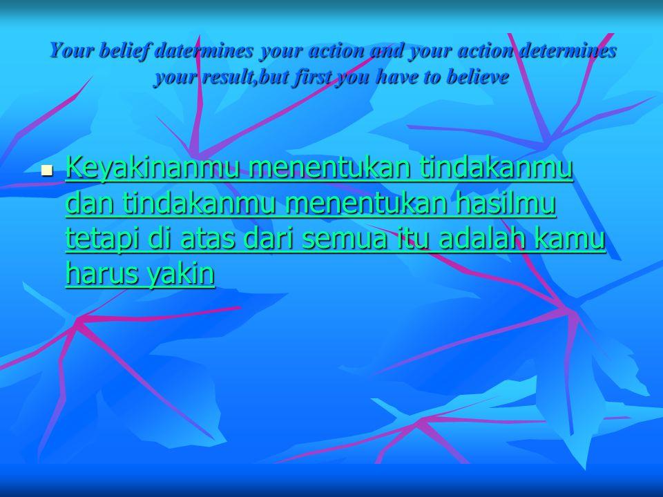 Your belief datermines your action and your action determines your result,but first you have to believe Keyakinanmu menentukan tindakanmu dan tindakanmu menentukan hasilmu tetapi di atas dari semua itu adalah kamu harus yakin Keyakinanmu menentukan tindakanmu dan tindakanmu menentukan hasilmu tetapi di atas dari semua itu adalah kamu harus yakin