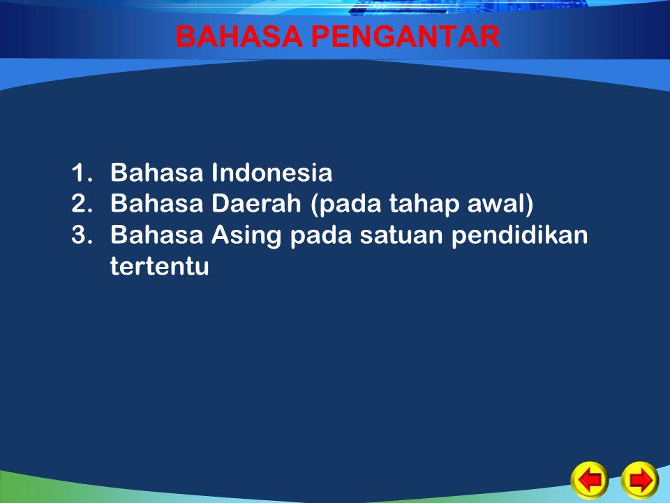 BAHASA PENGANTAR 1.Bahasa Indonesia 2.Bahasa Daerah (pada tahap awal) 3.Bahasa Asing pada satuan pendidikan tertentu