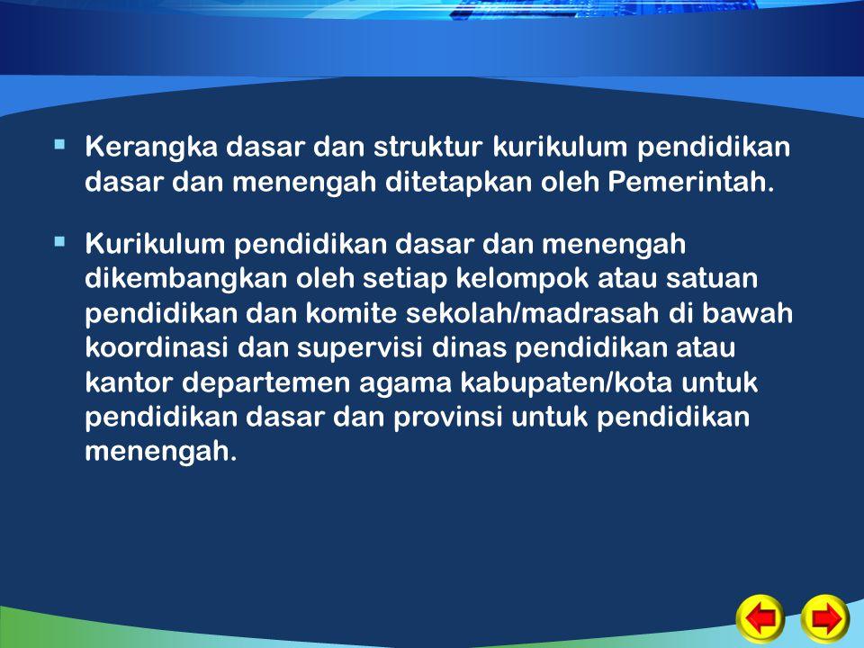  Kerangka dasar dan struktur kurikulum pendidikan dasar dan menengah ditetapkan oleh Pemerintah.  Kurikulum pendidikan dasar dan menengah dikembangk
