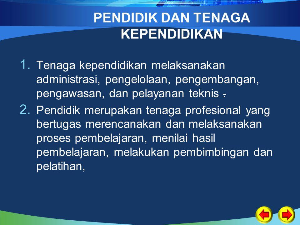 PENDIDIK DAN TENAGA KEPENDIDIKAN 1. Tenaga kependidikan melaksanakan administrasi, pengelolaan, pengembangan, pengawasan, dan pelayanan teknis. 2. Pen