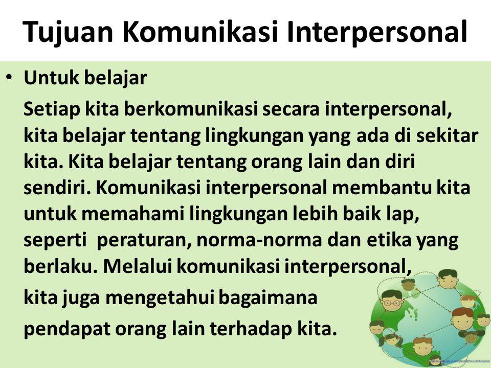 Tujuan Komunikasi Interpersonal Untuk belajar Setiap kita berkomunikasi secara interpersonal, kita belajar tentang lingkungan yang ada di sekitar kita