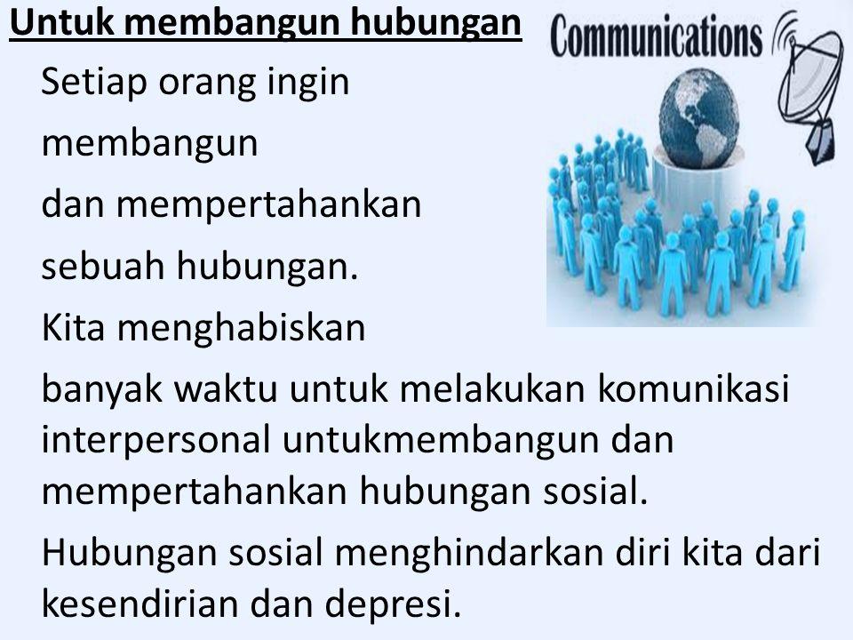 Untuk membangun hubungan Setiap orang ingin membangun dan mempertahankan sebuah hubungan. Kita menghabiskan banyak waktu untuk melakukan komunikasi in