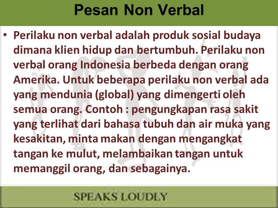 Pesan Non Verbal Perilaku non verbal adalah produk sosial budaya dimana klien hidup dan bertumbuh. Perilaku non verbal orang Indonesia berbeda dengan