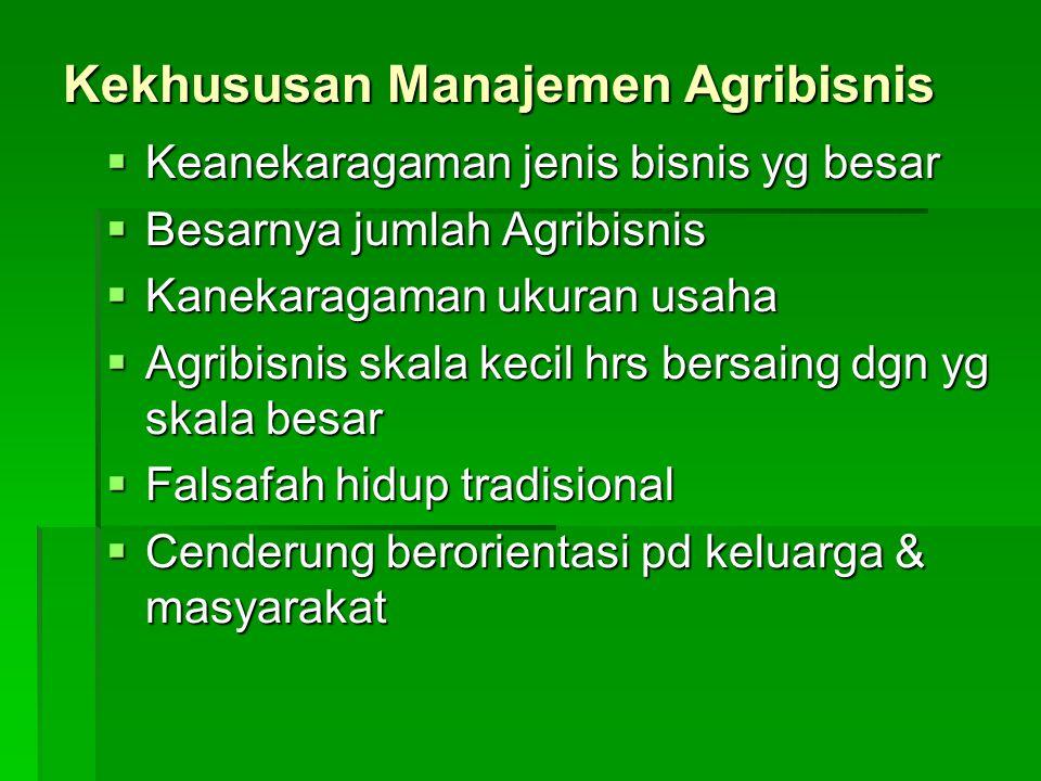 Kekhususan Manajemen Agribisnis  Keanekaragaman jenis bisnis yg besar  Besarnya jumlah Agribisnis  Kanekaragaman ukuran usaha  Agribisnis skala kecil hrs bersaing dgn yg skala besar  Falsafah hidup tradisional  Cenderung berorientasi pd keluarga & masyarakat