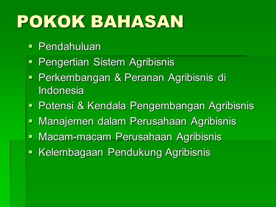 POKOK BAHASAN  Pendahuluan  Pengertian Sistem Agribisnis  Perkembangan & Peranan Agribisnis di Indonesia  Potensi & Kendala Pengembangan Agribisnis  Manajemen dalam Perusahaan Agribisnis  Macam-macam Perusahaan Agribisnis  Kelembagaan Pendukung Agribisnis